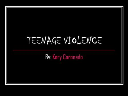 TEENAGE VIOLENCE By: Kory Coronado. Violence Behavior involving physical force intended to hurt, damage, or kill someone or something. Teenage violence.