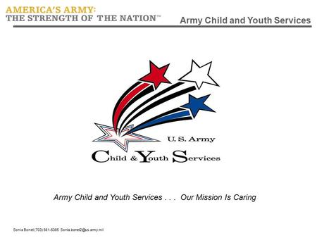 Sonia Bonet (703) 681-5385 Army Child and Youth Services Army Child and Youth Services... Our Mission Is Caring.