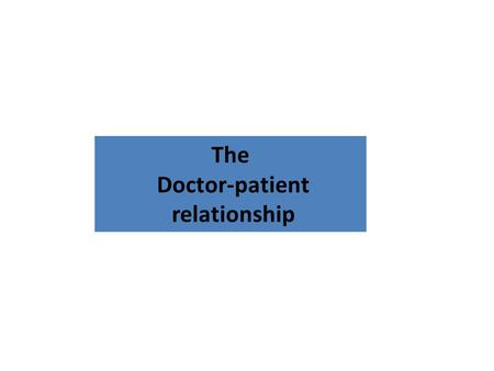 The Doctor-patient relationship. Doctor Patient Relationship At the end of this lecture you should be able to Social roles of doctors and patients ( parson's.