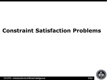 PSU CS 370 – Introduction to Artificial Intelligence 1 Constraint Satisfaction Problems.