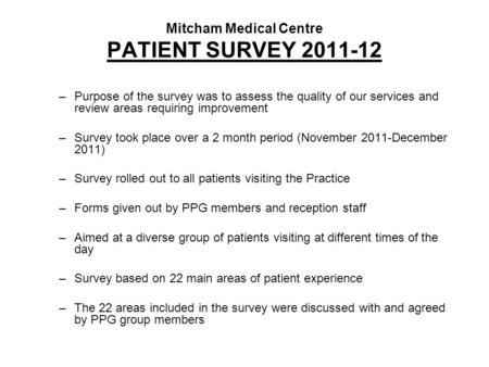 Mitcham Medical Centre PATIENT SURVEY 2011-12 –Purpose of the survey was to assess the quality of our services and review areas requiring improvement –Survey.