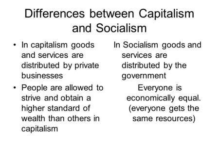 Differences between Capitalism and Socialism In capitalism goods and services are distributed by private businesses People are allowed to strive and obtain.