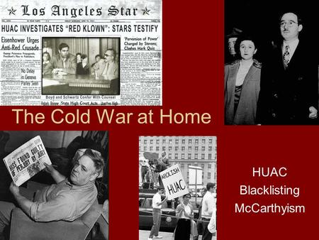 The Cold War at Home HUAC Blacklisting McCarthyism.