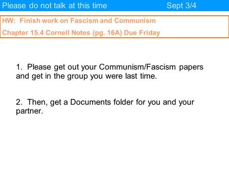 Please do not talk at this timeSept 3/4 HW: Finish work on Fascism and Communism Chapter 15.4 Cornell Notes (pg. 16A) Due Friday 1. Please get out your.
