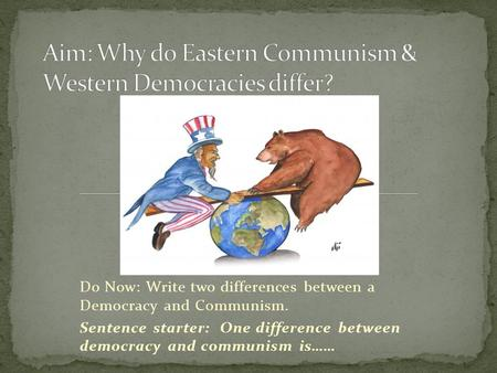 Do Now: Write two differences between a Democracy and Communism. Sentence starter: One difference between democracy and communism is……