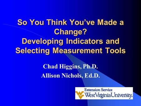 So You Think You've Made a Change? Developing Indicators and Selecting Measurement Tools Chad Higgins, Ph.D. Allison Nichols, Ed.D.