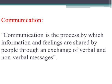 Communication: Communication is the process by which information and feelings are shared by people through an exchange of verbal and non-verbal messages.