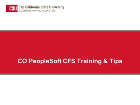 CO PeopleSoft CFS Training & Tips. Introduction The implementation of Common Financial System (CFS) brings some changes that will affect the end user.