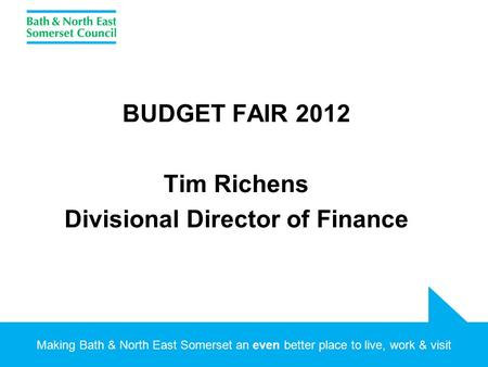 Making Bath & North East Somerset an even better place to live, work & visit BUDGET FAIR 2012 Tim Richens Divisional Director of Finance.