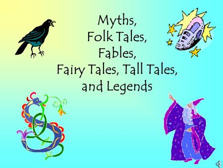 Myths, Folk Tales, Fables, Fairy Tales, Tall Tales, and Legends.