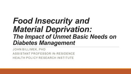Food Insecurity and Material Deprivation: The Impact of Unmet Basic Needs on Diabetes Management JOHN BILLIMEK, PHD ASSISTANT PROFESSOR IN-RESIDENCE HEALTH.