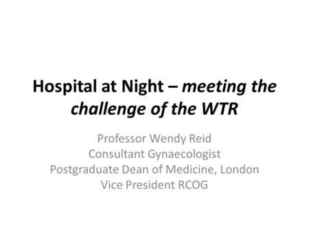 Hospital at Night – meeting the challenge of the WTR Professor Wendy Reid Consultant Gynaecologist Postgraduate Dean of Medicine, London Vice President.