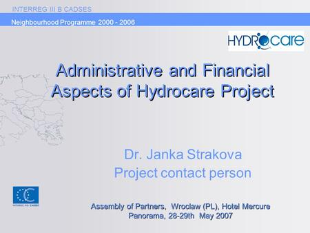 INTERREG III B CADSES Neighbourhood Programme 2000 - 2006 Administrative and Financial Aspects of Hydrocare Project Dr. Janka Strakova Project contact.