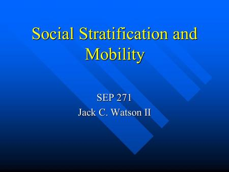Social Stratification and Mobility SEP 271 Jack C. Watson II.