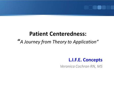 "Patient Centeredness: "" A Journey from Theory to Application"" L.I.F.E. Concepts Veronica Cochran RN, MS."