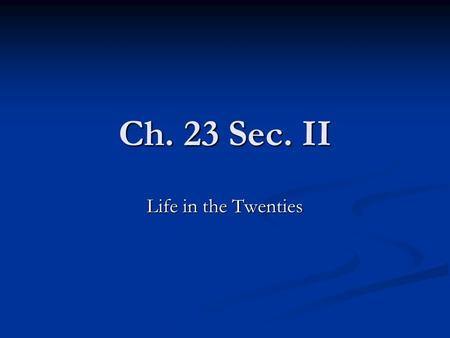 Ch. 23 Sec. II Life in the Twenties. Prohibition The Eighteenth Amendment: The Eighteenth Amendment: Prohibited the manufacture, sale, and transportation.