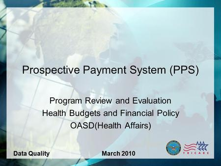 1 Prospective Payment System (PPS) Program Review and Evaluation Health Budgets and Financial Policy OASD(Health Affairs) Data QualityMarch 2010.