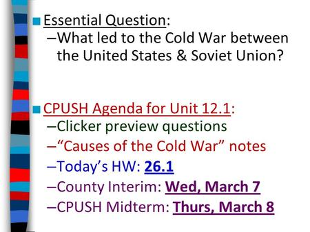 ■ Essential Question: – What led to the Cold War between the United States & Soviet Union? ■ CPUSH Agenda for Unit 12.1: – Clicker preview questions –