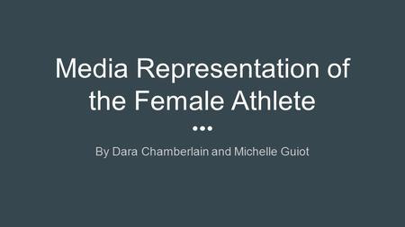 Media Representation of the Female Athlete By Dara Chamberlain and Michelle Guiot.