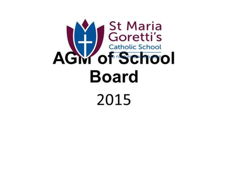 AGM of School Board 2015 SCHOOL BOARD ANNUAL GENERAL MEETING AGENDA Please note: The attendance form is near the door. Please enter your name and the.