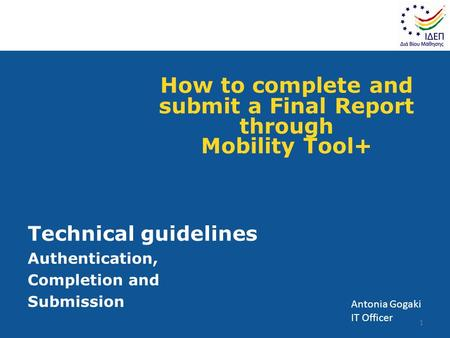 How to complete and submit a Final Report through Mobility Tool+ Technical guidelines Authentication, Completion and Submission 1 Antonia Gogaki IT Officer.