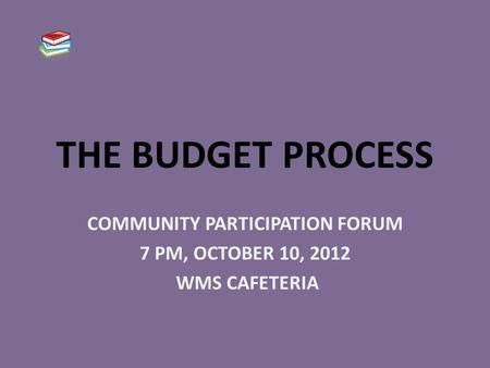 THE BUDGET PROCESS COMMUNITY PARTICIPATION FORUM 7 PM, OCTOBER 10, 2012 WMS CAFETERIA.