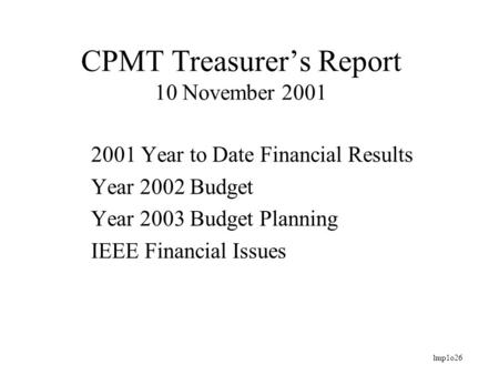 Lmp1o26 CPMT Treasurer's Report 10 November 2001 2001 Year to Date Financial Results Year 2002 Budget Year 2003 Budget Planning IEEE Financial Issues.