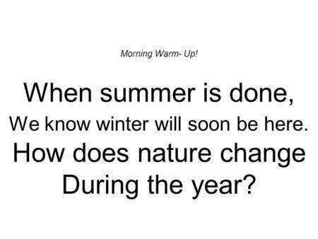 Morning Warm- Up! When summer is done, We know winter will soon be here. How does nature change During the year?