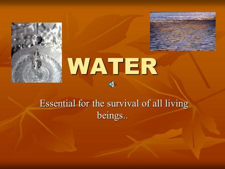 WATER Essential for the survival of all living beings.. Essential for the survival of all living beings..