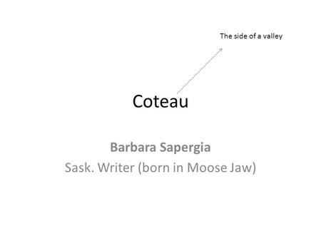 Coteau Barbara Sapergia Sask. Writer (born in Moose Jaw) The side of a valley.