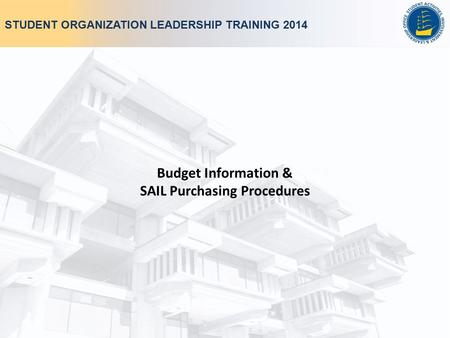 STUDENT ORGANIZATION LEADERSHIP TRAINING 2014 Budget Information & SAIL Purchasing Procedures.