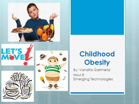 Childhood Obesity By: Vandita Garimella Hour 8 Emerging Technologies.