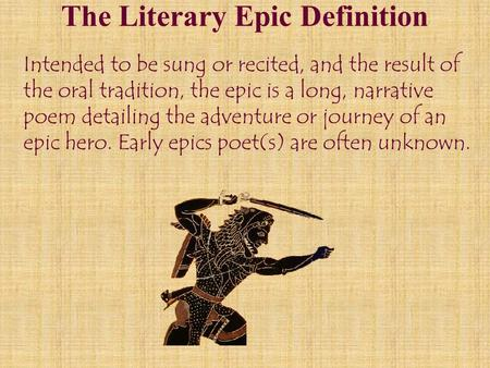 The Literary Epic Definition Intended to be sung or recited, and the result of the oral tradition, the epic is a long, narrative poem detailing the adventure.