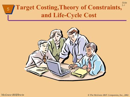 5 © The McGraw-Hill Companies, Inc., 2002 McGraw-Hill/Irwin 5 5 Slide 5-1 Target Costing,Theory of Constraints, and Life-Cycle Cost.