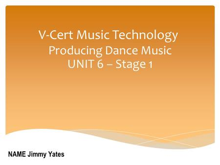 V-Cert Music Technology Producing Dance Music UNIT 6 – Stage 1 NAME Jimmy Yates.