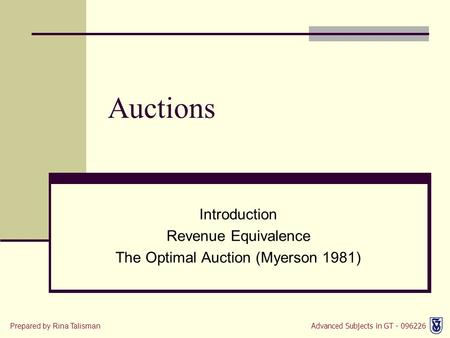 Advanced Subjects in GT - 096226 Prepared by Rina Talisman Introduction Revenue Equivalence The Optimal Auction (Myerson 1981) Auctions.