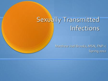 Sexually Transmitted Infections Matthew Joel Brooks, MSN, FNP-c Spring 2012.