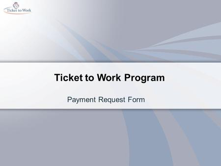 Ticket to Work Program Payment Request Form. This training will help you Expedite your payments from Social Security Decrease the rejections for payment.