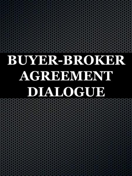 "BUYER-BROKER AGREEMENT DIALOGUE. ( Come up with 5 what's in it for the buyer benefits. ) ""Mr. Buyer. Here are the benefits of working with me 1-5.If."