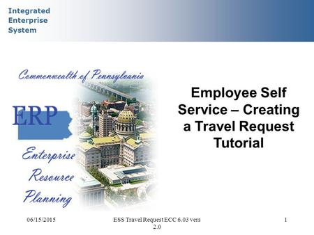 Integrated Enterprise System 06/15/2015ESS Travel Request ECC 6.03 vers 2.0 1 Employee Self Service – Creating a Travel Request Tutorial.