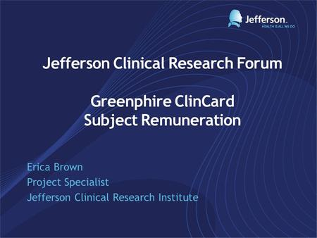 Jefferson Clinical Research Forum Greenphire ClinCard Subject Remuneration Erica Brown Project Specialist Jefferson Clinical Research Institute.