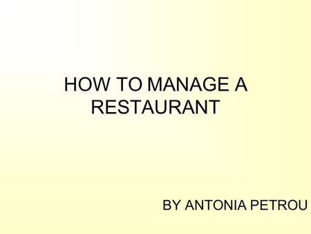 HOW TO MANAGE A RESTAURANT BY ANTONIA PETROU. Welcome to the restaurant world! As customers we have always wondered: –What and who are behind the kitchen.