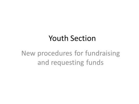 Youth Section New procedures for fundraising and requesting funds.