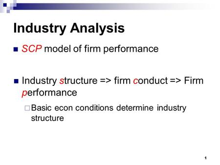 1 Industry Analysis  Basic econ conditions determine industry structure SCP model of firm performance Industry structure => firm conduct => Firm performance.