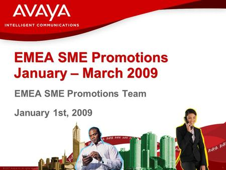 1 © 2007 Avaya Inc. All rights reserved. Avaya – Proprietary & Confidential. Under NDA EMEA SME Promotions January – March 2009 EMEA SME Promotions Team.