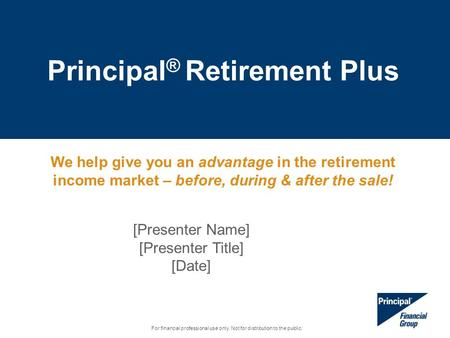 Principal ® Retirement Plus For financial professional use only. Not for distribution to the public. [Presenter Name] [Presenter Title] [Date] We help.