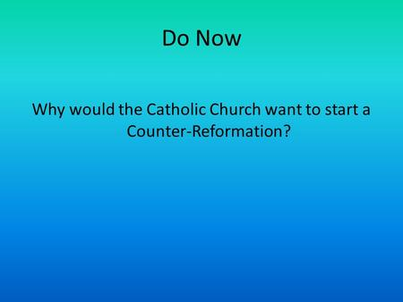 Do Now Why would the Catholic Church want to start a Counter-Reformation?