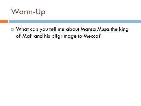 Warm-Up  What can you tell me about Mansa Musa the king of Mali and his pilgrimage to Mecca?