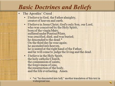 Basic Doctrines and Beliefs The Apostles' Creed I believe in God, the Father almighty, creator of heaven and earth. I believe in Jesus Christ, God's only.