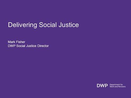 Delivering Social Justice Mark Fisher DWP Social Justice Director.